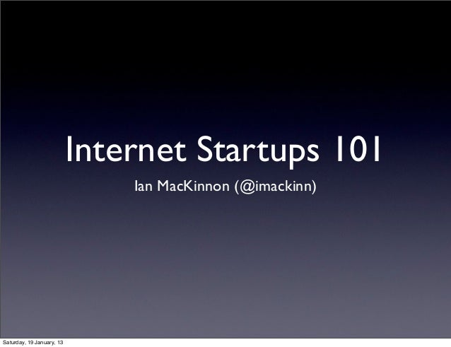 Internet Startups 101                               Ian MacKinnon (@imackinn)Saturday, 19 January, 13