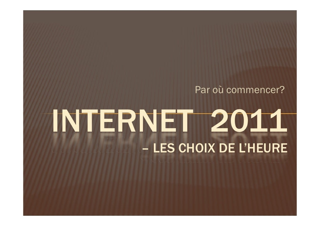 P où commencer?            Par ù         ?INTERNET 2011    – LES CHOIX DE L'HEURE