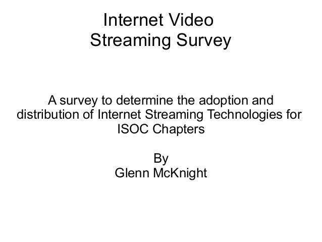 Internet Video Streaming Survey A survey to determine the adoption and distribution of Internet Streaming Technologies for...