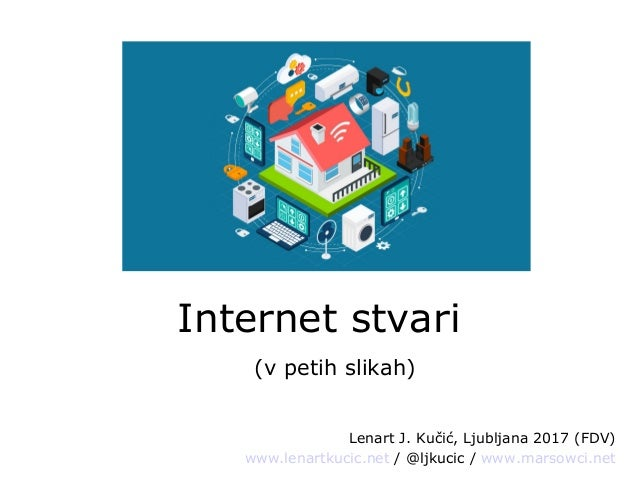 Internet stvari (v petih slikah) Lenart J. Kučić, Ljubljana 2017 (FDV) www.lenartkucic.net / @ljkucic / www.marsowci.net
