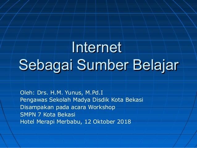 InternetInternet Sebagai Sumber BelajarSebagai Sumber Belajar Oleh: Drs. H.M. Yunus, M.Pd.I Pengawas Sekolah Madya Disdik ...
