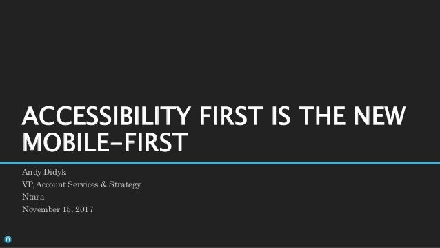 Andy Didyk VP, Account Services & Strategy Ntara November 15, 2017 ACCESSIBILITY FIRST IS THE NEW MOBILE-FIRST