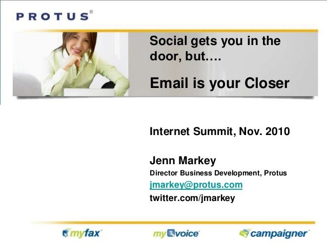 Social gets you in the door, but…. Email is your Closer Internet Summit, Nov. 2010 Jenn Markey Director Business Developme...