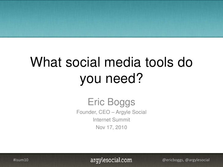What social media tools do you need?<br />Eric Boggs<br />Founder, CEO – Argyle Social<br />Internet Summit<br />Nov 17, 2...