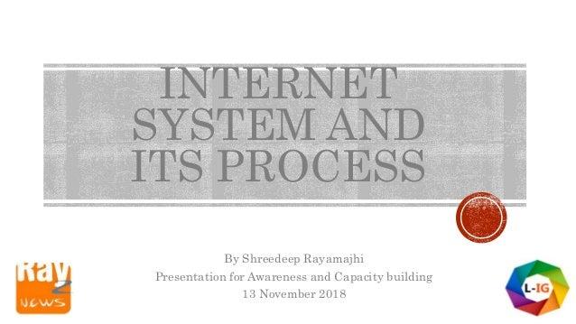 INTERNET SYSTEM AND ITS PROCESS By Shreedeep Rayamajhi Presentation for Awareness and Capacity building 13 November 2018