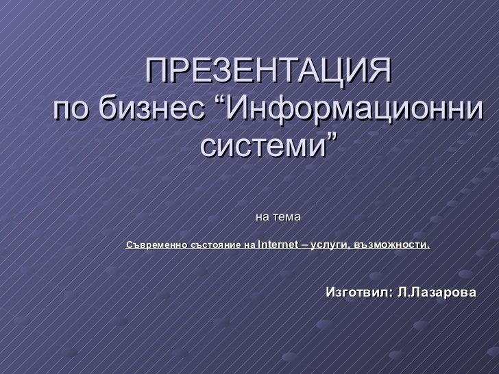 """ПРЕЗЕНТАЦИЯ по бизнес """"Информационни системи"""" на тема Съвременно състояние на  Internet  – услуги, възможности . Изготвил:..."""