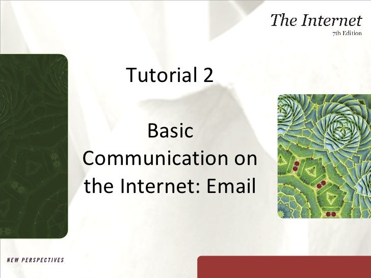 Tutorial 2 Basic Communication on the Internet: Email New Perspectives on The Internet, Seventh Edition