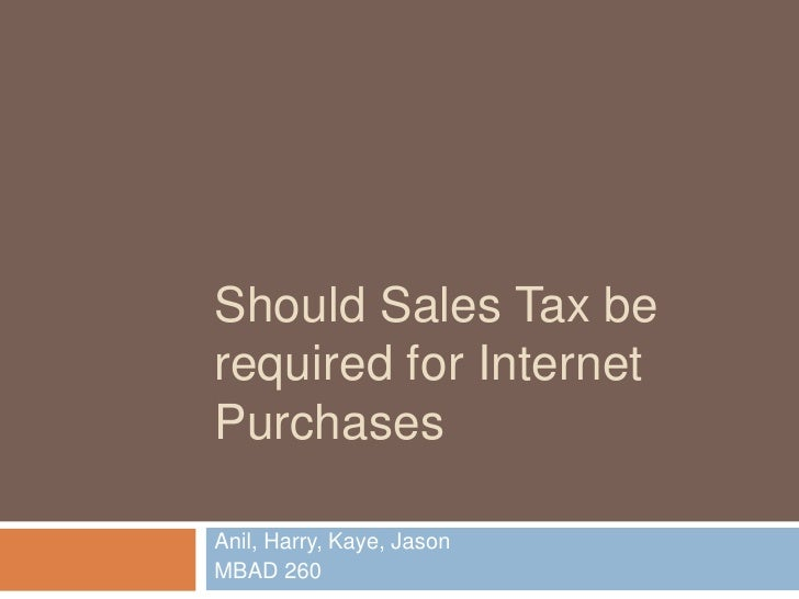 Should Sales Tax be required for Internet Purchases<br />Anil, Harry, Kaye, Jason<br />MBAD 260<br />
