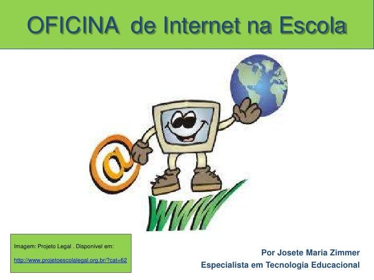 OFICINA  de Internet na Escola<br />Imagem: Projeto Legal . Disponível em:<br />http://www.projetoescolalegal.org.br/?cat=...