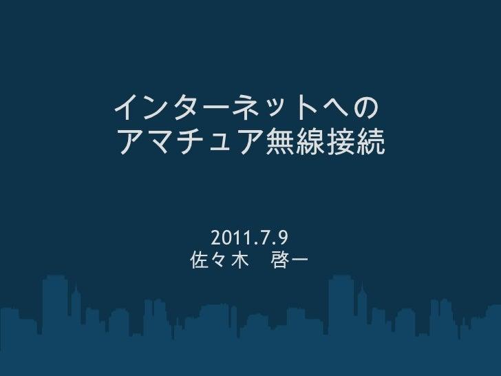 インターネットへの アマチュア無線接続 2011.7.9 佐々木 啓一