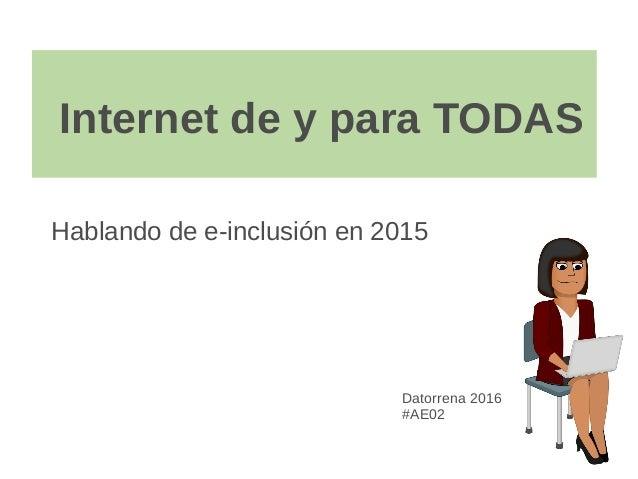 Internet de y para TODAS Hablando de e-inclusión en 2015 Datorrena 2016 #AE02