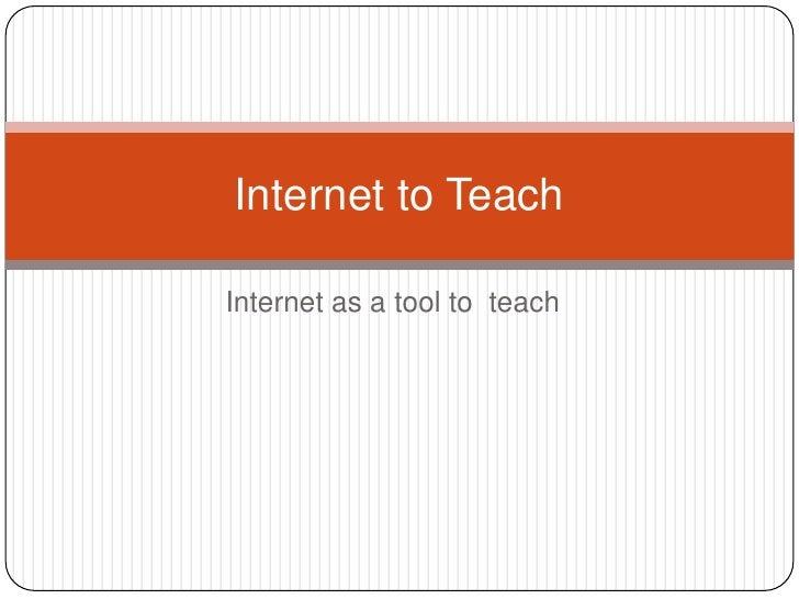 Internet as a tool to  teach <br />Internet to Teach  <br />