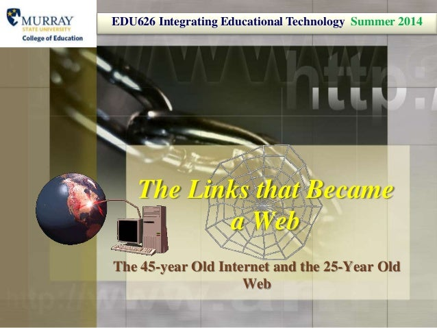 The Links that Became a Web The 45-year Old Internet and the 25-Year Old Web EDU626 Integrating Educational Technology Sum...