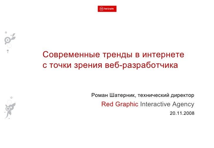 Роман Шатерник, технический директор Red Graphic  Interactive Agency 20.11.2008 Современные тренды в интернете с точки зре...