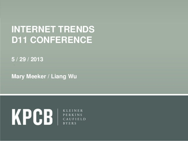 INTERNET TRENDS D11 CONFERENCE 5 / 29 / 2013 Mary Meeker / Liang Wu