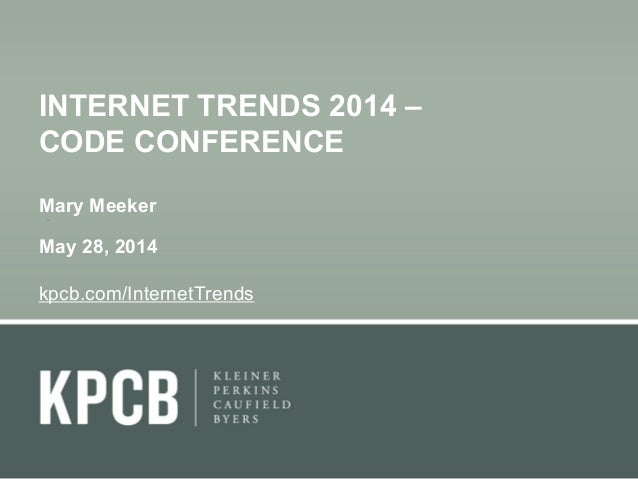 1 INTERNET TRENDS 2014 – CODE CONFERENCE Mary Meeker May 28, 2014 kpcb.com/InternetTrends