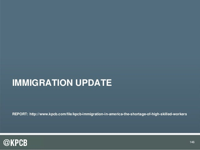 146 IMMIGRATION UPDATE REPORT: http://www.kpcb.com/file/kpcb-immigration-in-america-the-shortage-of-high-skilled-workers 1...