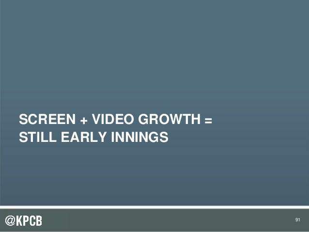 91 SCREEN + VIDEO GROWTH = STILL EARLY INNINGS 91
