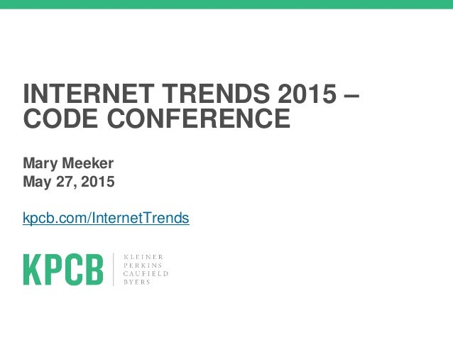 INTERNET TRENDS 2015 – CODE CONFERENCE Mary Meeker May 27, 2015 kpcb.com/InternetTrends