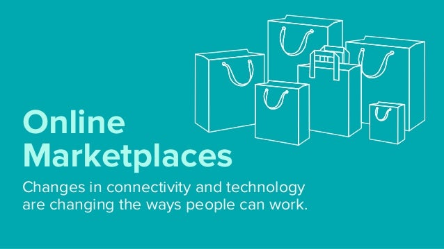 Changes in connectivity and technology  are changing the ways people can work. Online Marketplaces