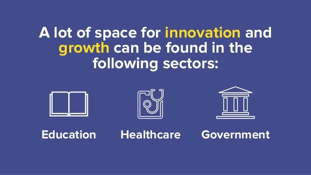 A lot of space for innovation and growth can be found in the following sectors: Education Healthcare Government