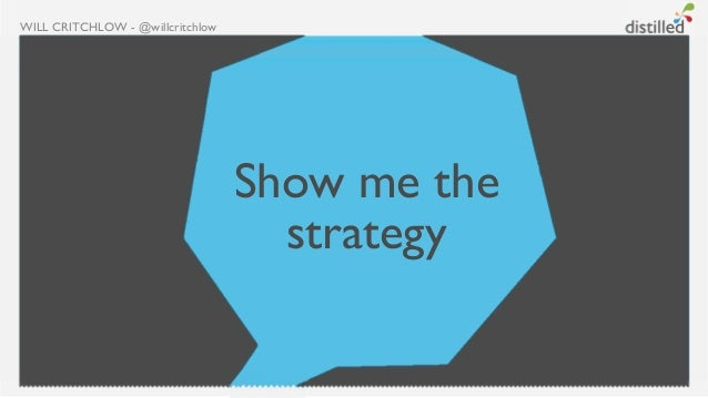 WILL CRITCHLOW - @willcritchlow                                  Show me the                                    strategy