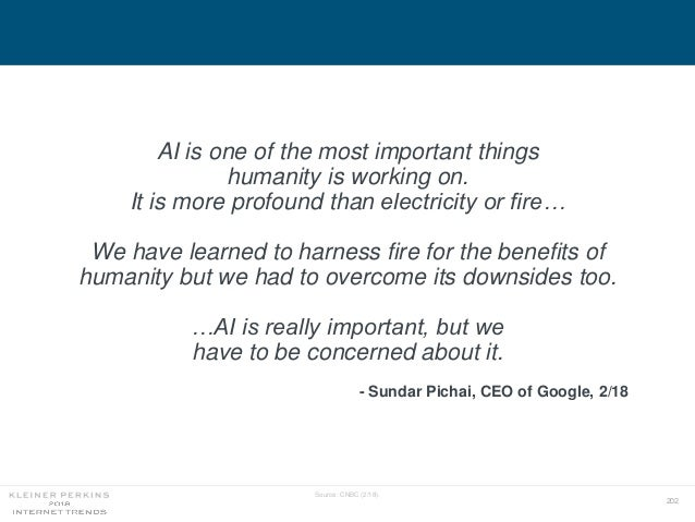 202 Source: CNBC (2/18). AI is one of the most important things humanity is working on. It is more profound than electrici...