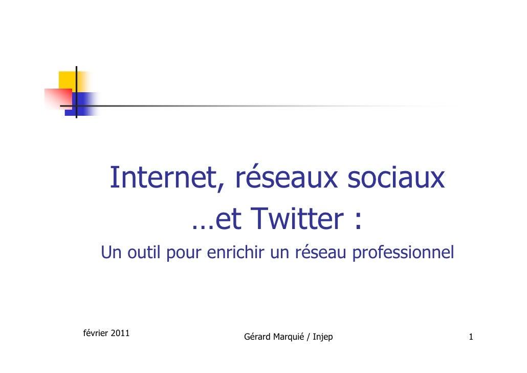 Internet, réseaux sociaux            …et Twitter :    Un outil pour enrichir un réseau professionnelfévrier 2011          ...