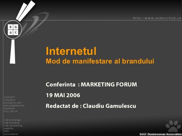 Internetul   Mod de manifestare al brandului Conferinta  : MARKETING FORUM 19 MAI 2006 Redactat de : Claudiu Gamulescu