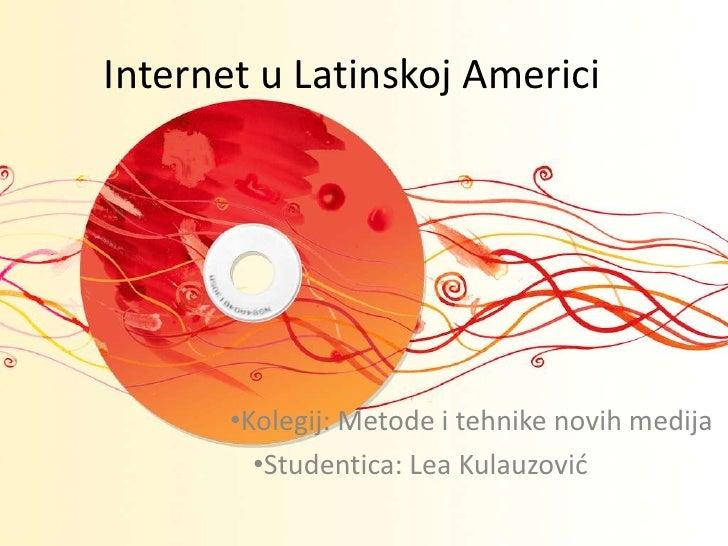Internet u Latinskoj Americi<br /><ul><li>Kolegij: Metode i tehnike novih medija