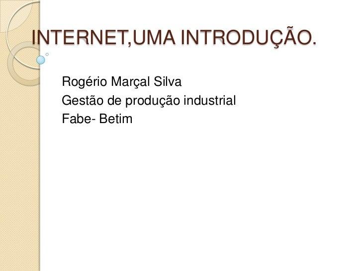 INTERNET,UMA INTRODUÇÃO.  Rogério Marçal Silva  Gestão de produção industrial  Fabe- Betim