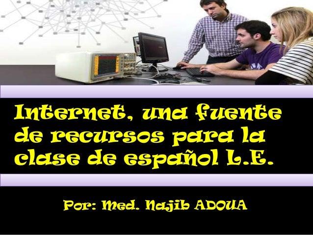 Internet, una fuentede recursos para laclase de español L.E.   Por: Med. Najib ADOUA