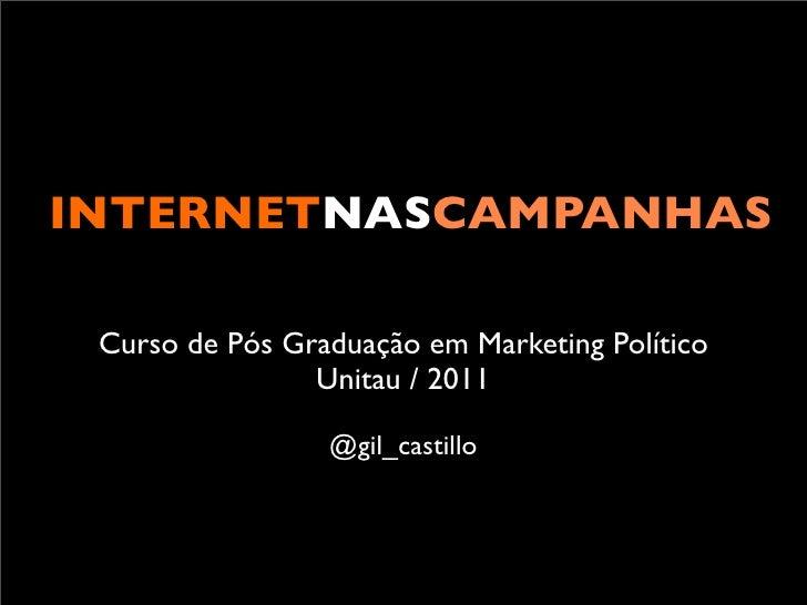 INTERNETNASCAMPANHAS Curso de Pós Graduação em Marketing Político                Unitau / 2011                 @gil_castillo