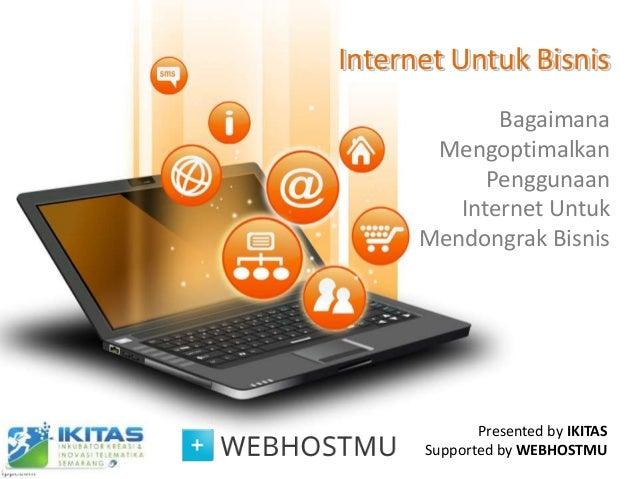 Internet Untuk Bisnis Bagaimana Mengoptimalkan Penggunaan Internet Untuk Mendongrak Bisnis Presented by IKITAS Supported b...