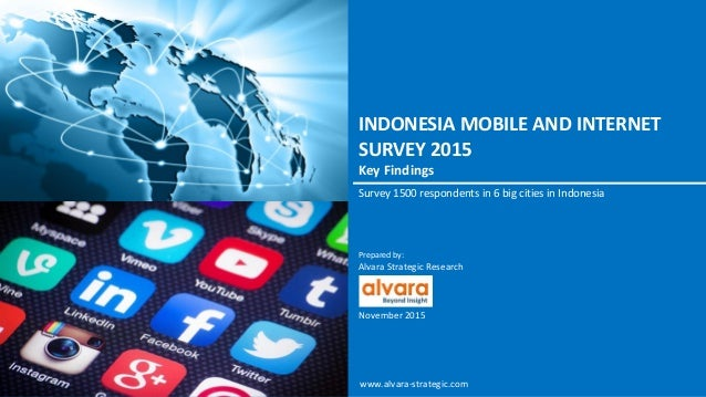 INDONESIA MOBILE AND INTERNET SURVEY 2015 Key Findings Survey 1500 respondents in 6 big cities in Indonesia Prepared by: A...