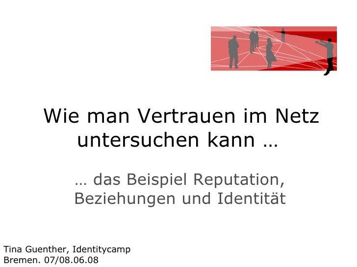 Wie man Vertrauen im Netz untersuchen kann …  …  das Beispiel Reputation, Beziehungen und Identität Tina Guenther, Identit...