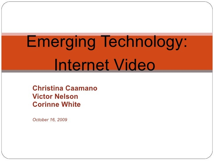 Christina Caamano Victor Nelson Corinne White October 16, 2009 Emerging Technology: Internet Video