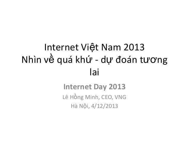 Internet Việt Nam 2013 Nhìn về quá khứ - dự đoán tương lai Internet Day 2013 Lê Hồng Minh, CEO, VNG Hà Nội, 4/12/2013