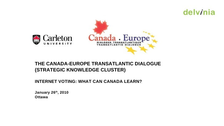 THE CANADA-EUROPE TRANSATLANTIC DIALOGUE (STRATEGIC KNOWLEDGE CLUSTER) INTERNET VOTING: WHAT CAN CANADA LEARN? January 26 ...