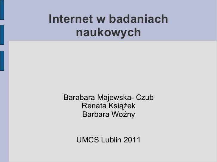 Internet w badaniach naukowych Barabara Majewska- Czub Renata Książek Barbara Woźny UMCS Lublin 2011