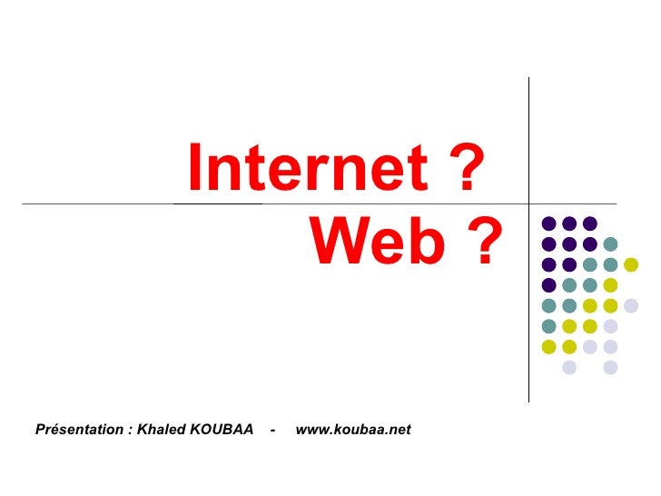 Internet ?  Web ? Présentation : Khaled KOUBAA  -  www.koubaa.net