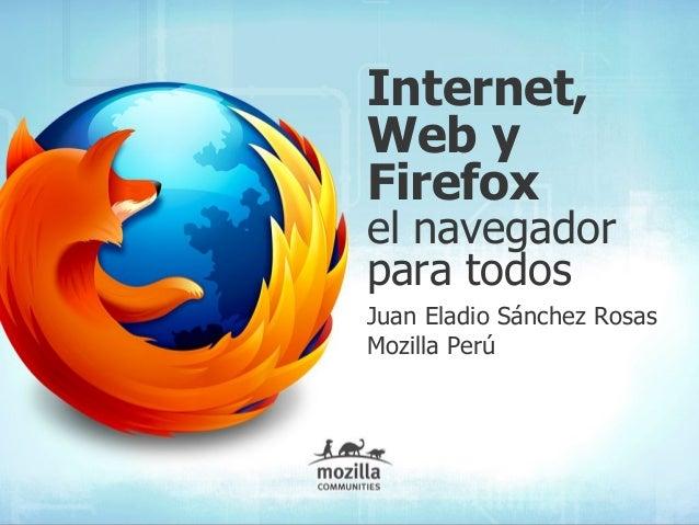 Internet, Web y Firefox el navegador para todos Juan Eladio Sánchez Rosas Mozilla Perú