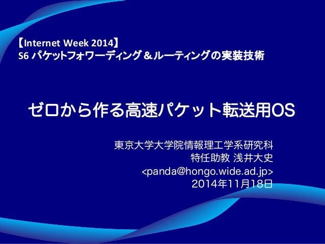 ゼロから作る高速パケット転送用OS 東京大学大学院情報理工学系研究科 特任助教 浅井大史 <panda@hongo.wide.ad.jp> 2014年11月18日 Internet&Week&2014 & S6&