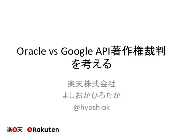 OraclevsGoogleAPI著作権裁判 を考える 楽天株式会社 よしおかひろたか @hyoshiok