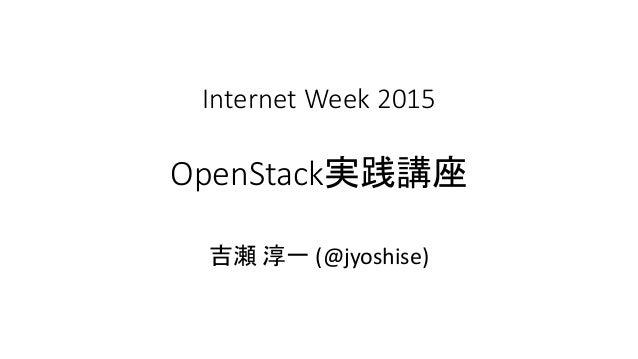 Internet Week 2015 OpenStack実践講座 吉瀬 淳一 (@jyoshise)
