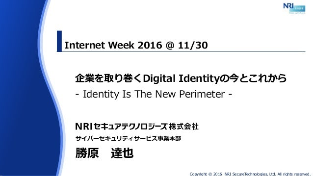 Copyright © 2016 NRI SecureTechnologies, Ltd. All rights reserved. 企業を取り巻くDigital Identityの今とこれから - Identity Is The New Pe...