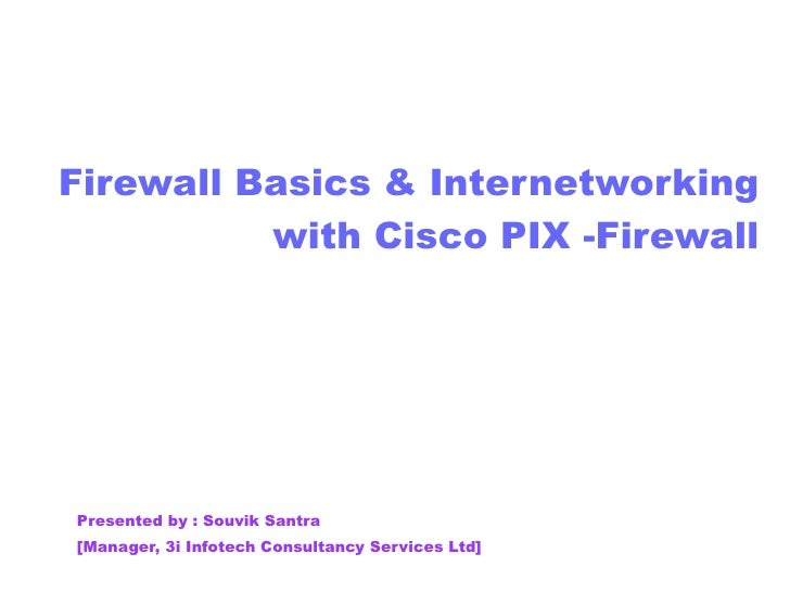 Firewall Basics & Internetworking with Cisco PIX -Firewall Presented by : Souvik Santra [Manager, 3i Infotech Consultancy ...