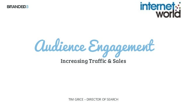 Audience Engagement Increasing Traffic & Sales TIM GRICE – DIRECTOR OF SEARCH