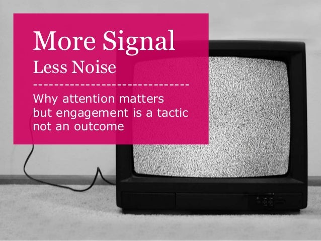 More SignalLess Noise------------------------------Why attention mattersbut engagement is a tacticnot an outcome
