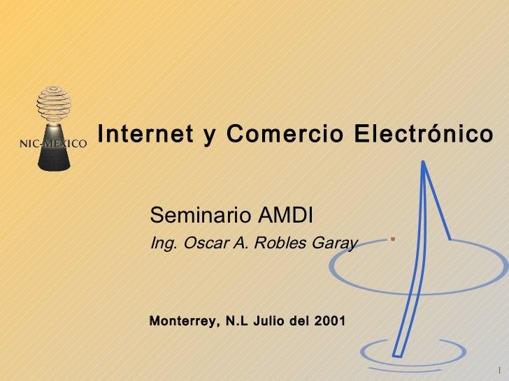 Internet y Comercio Electrónico Seminario AMDI Ing. Oscar A. Robles Garay Monterrey, N.L Julio del 2001